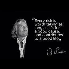 Every risk is worth taking as long as it's for a good cause, and contributes to a good life.